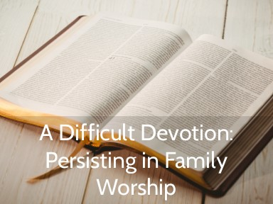Persisting in Family Devotions